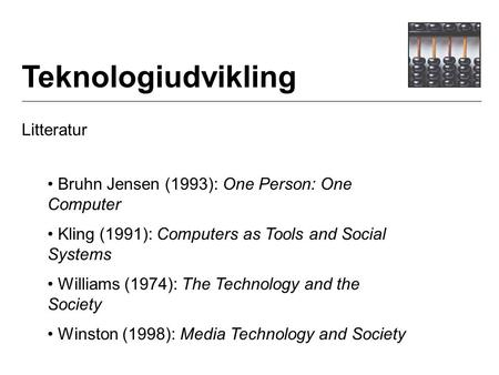 Teknologiudvikling Litteratur Bruhn Jensen (1993): One Person: One Computer Kling (1991): Computers as Tools and Social Systems Williams (1974): The Technology.