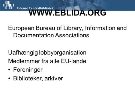 WWW.EBLIDA.ORG European Bureau of Library, Information and Documentation Associations Uafhængig lobbyorganisation Medlemmer fra alle EU-lande Foreninger.