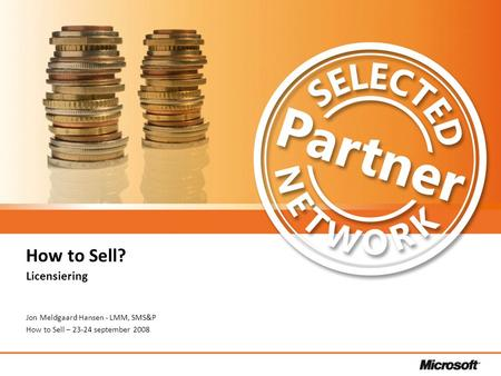 Selected Partner Network briefing – d. 17. september 2008 How to Sell? Licensiering Jon Meldgaard Hansen - LMM, SMS&P How to Sell – 23-24 september 2008.