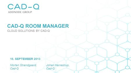 Morten Strandgaard, Cad-Q 16. SEPTEMBER 2013 Johan Harrestrup, Cad-Q CAD-Q ROOM MANAGER CLOUD SOLUTIONS BY CAD-Q.