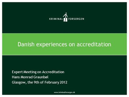 Www.kriminalforsorgen.dk Expert Meeting on Accreditation Hans Monrad Graunbøl Glasgow, the 9th of February 2012 Danish experiences on accreditation.