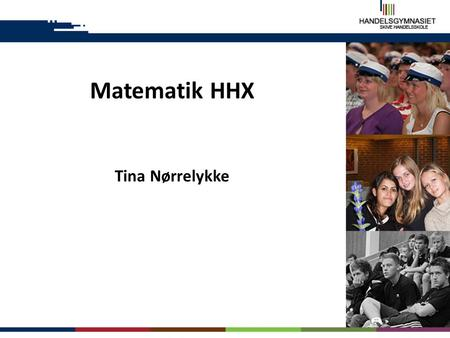 Matematik HHX Tina Nørrelykke. Studieretninger Økonomisk-matematisk Matematik A og B Marketing og multimedier, Innovation og International Matematik C.