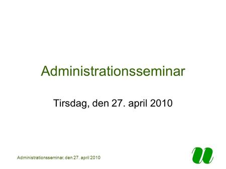 Administrationsseminar, den 27. april 2010 Administrationsseminar Tirsdag, den 27. april 2010.