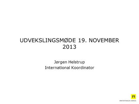 UDVEKSLINGSMØDE 19. NOVEMBER 2013 Jørgen Helstrup International Koordinator.