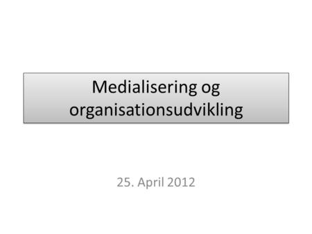 Medialisering og organisationsudvikling 25. April 2012.