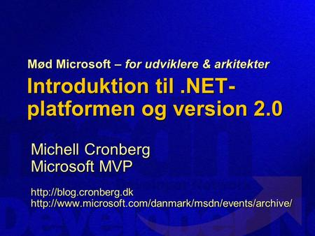 Introduktion til.NET- platformen og version 2.0 Michell Cronberg Microsoft MVP