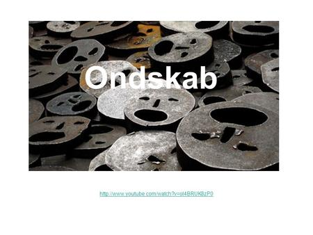 Ondskab http://www.youtube.com/watch?v=ol4BRUK8zP0.
