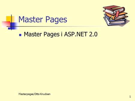 Masterpages/Otto Knudsen 1 Master Pages Master Pages i ASP.NET 2.0.