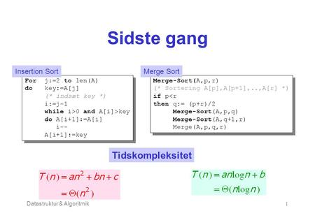 Datastruktur & Algoritmik1 Sidste gang For j:=2 to len(A) do key:=A[j] (* indsæt key *) i:=j-1 while i>0 and A[i]>key do A[i+1]:=A[i] i-- A[i+1]:=key For.
