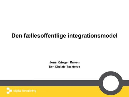 Den fællesoffentlige integrationsmodel Jens Krieger Røyen Den Digitale Taskforce.