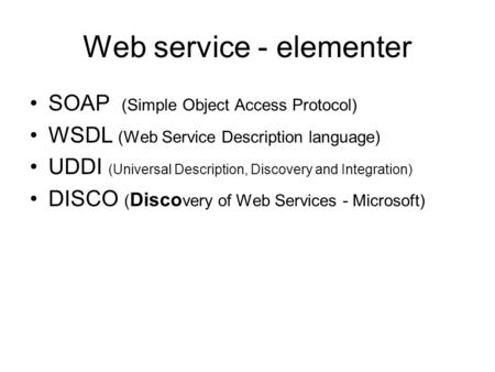 Web service - elementer SOAP (Simple Object Access Protocol) WSDL (Web Service Description language) UDDI (Universal Description, Discovery and Integration)