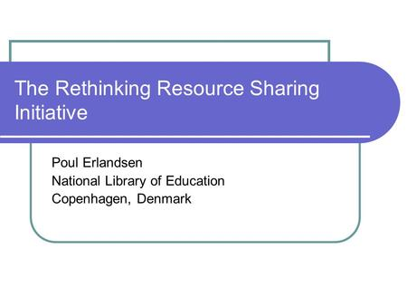 The Rethinking Resource Sharing Initiative Poul Erlandsen National Library of Education Copenhagen, Denmark.