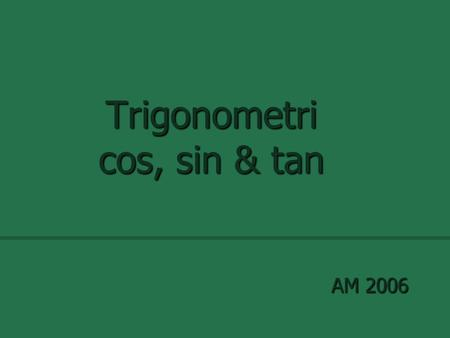 Trigonometri cos, sin & tan AM 2006. Definitioner.