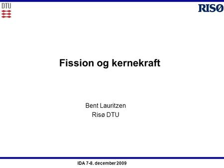 IDA 7-8. december 2009 Fission og kernekraft Bent Lauritzen Risø DTU.
