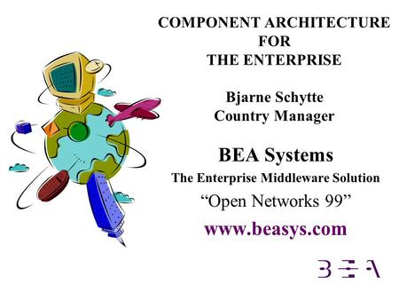 "COMPONENT ARCHITECTURE FOR THE ENTERPRISE Bjarne Schytte Country Manager BEA Systems The Enterprise Middleware Solution ""Open Networks 99"" www.beasys.com."