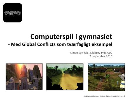 Computerspil i gymnasiet - Med Global Conflicts som tværfagligt eksempel Simon Egenfeldt-Nielsen, PhD, CEO 2. september 2010 Selected productions Serious.