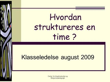 Hvordan struktureres en time ? Klasseledelse august 2009 Center for Ungdmsstudier og Religionspædagogik.