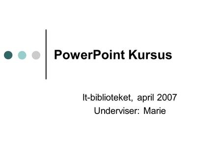 PowerPoint Kursus It-biblioteket, april 2007 Underviser: Marie.
