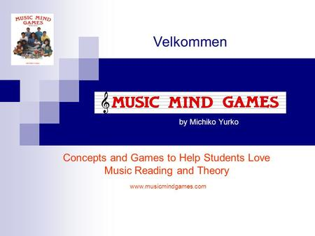 By Michiko Yurko Concepts and Games to Help Students Love Music Reading and Theory Velkommen www.musicmindgames.com.