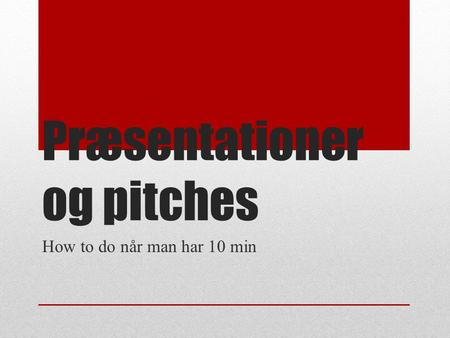 Præsentationer og pitches How to do når man har 10 min.