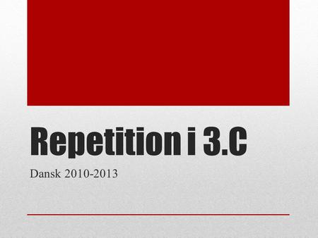 Repetition i 3.C Dansk 2010-2013.