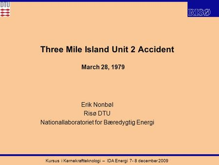 Kursus i Kernekraftteknologi – IDA Energi 7- 8 december 2009 Three Mile Island Unit 2 Accident Erik Nonbøl Risø DTU Nationallaboratoriet for Bæredygtig.