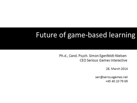 Future of game-based learning Ph.d., Cand. Psych. Simon Egenfeldt-Nielsen CEO Serious Games Interactive 28. March 2014 +45 40 10 79.