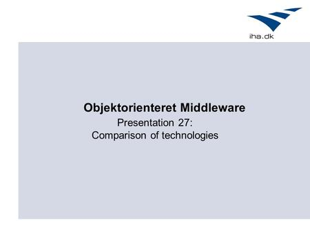 Presentation 27: Comparison of technologies Objektorienteret Middleware.