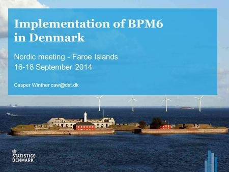 Implementation of BPM6 in Denmark Nordic meeting - Faroe Islands 16-18 September 2014 Casper Winther