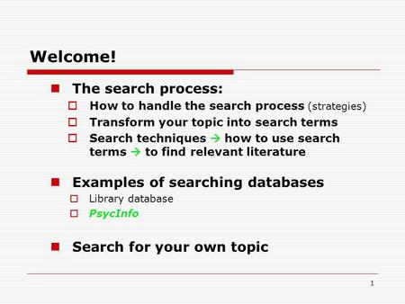 1 Welcome! The search process:  How to handle the search process (strategies)  Transform your topic into search terms  Search techniques  how to use.