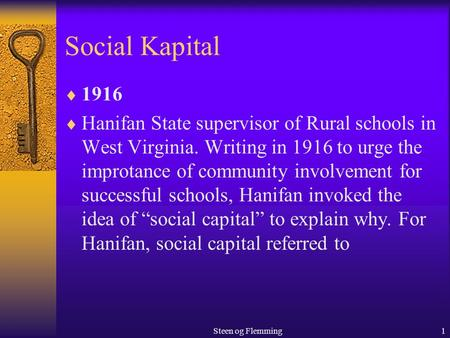 Steen og Flemming1 Social Kapital  1916  Hanifan State supervisor of Rural schools in West Virginia. Writing in 1916 to urge the improtance of community.