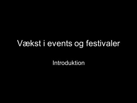 Vækst i events og festivaler Introduktion. Hvordan skaber man vækst i events?