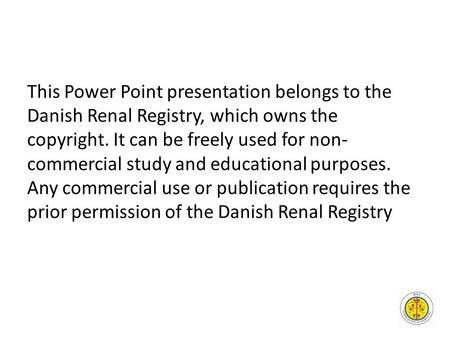 This Power Point presentation belongs to the Danish Renal Registry, which owns the copyright. It can be freely used for non- commercial study and educational.