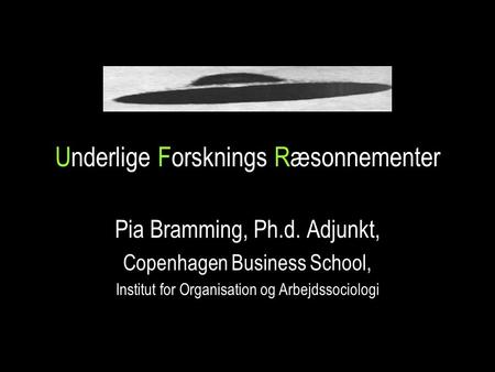 Underlige Forsknings Ræsonnementer Pia Bramming, Ph.d. Adjunkt, Copenhagen Business School, Institut for Organisation og Arbejdssociologi.