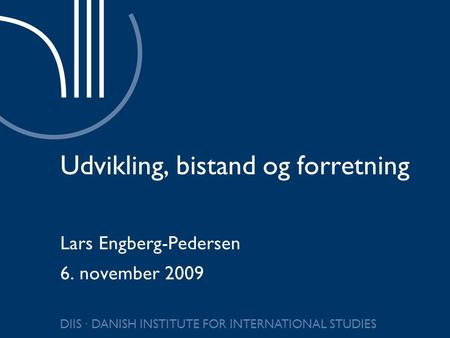 DIIS ∙ DANISH INSTITUTE FOR INTERNATIONAL STUDIES Udvikling, bistand og forretning Lars Engberg-Pedersen 6. november 2009.