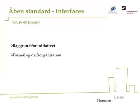1 Åben standard - Interfaces  Baggrund for initiativet  Formål og drifsorganisation Bertel Industrielt Byggeri Thomsen.