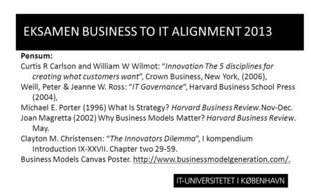 "EKSAMEN BUSINESS TO IT ALIGNMENT 2013 Pensum: Curtis R Carlson and William W Wilmot: ""Innovation The 5 disciplines for creating what customers want"", Crown."