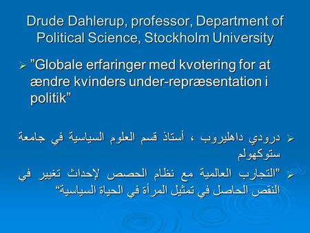 "Drude Dahlerup, professor, Department of Political Science, Stockholm University  ""Globale erfaringer med kvotering for at ændre kvinders under-repræsentation."