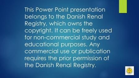 This Power Point presentation belongs to the Danish Renal Registry, which owns the copyright. It can be freely used for non-commercial study and educational.
