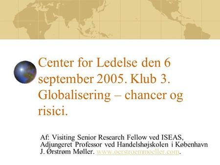 Center for Ledelse den 6 september 2005. Klub 3. Globalisering – chancer og risici. Af: Visiting Senior Research Fellow ved ISEAS, Adjungeret Professor.