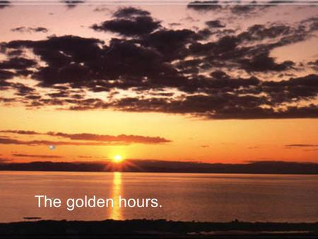 The golden hours..