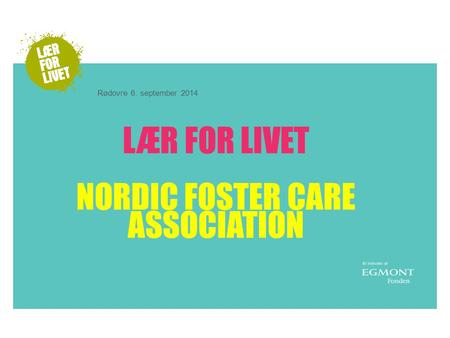 LÆR FOR LIVET NORDIC FOSTER CARE ASSOCIATION Rødovre 6. september 2014.