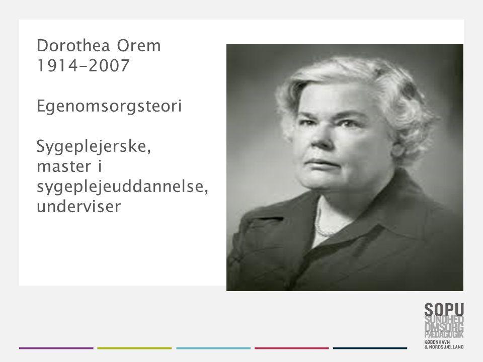 Dorothea Orem 1914-2007 Egenomsorgsteori Sygeplejerske, master i sygeplejeuddannelse, underviser