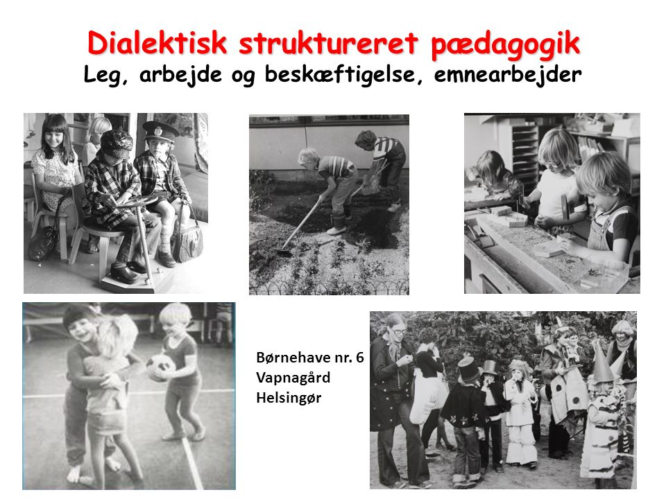 Dialektisk struktureret pædagogik Leg, arbejde og beskæftigelse, emnearbejder