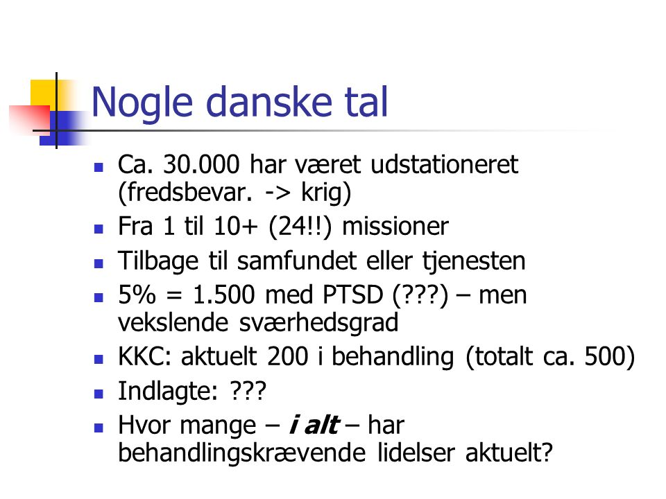 Nogle danske tal Ca. 30.000 har været udstationeret (fredsbevar. -> krig) Fra 1 til 10+ (24!!) missioner.
