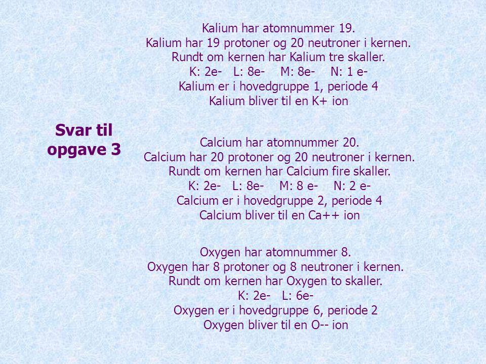 Svar til opgave 3 Kalium har atomnummer 19.