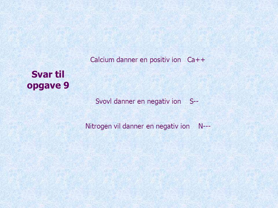 Svar til opgave 9 Calcium danner en positiv ion Ca++