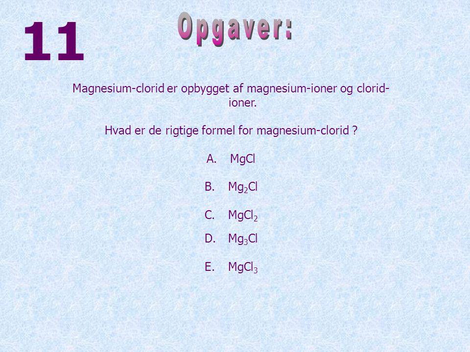 11 Opgaver: Magnesium-clorid er opbygget af magnesium-ioner og clorid-ioner. Hvad er de rigtige formel for magnesium-clorid