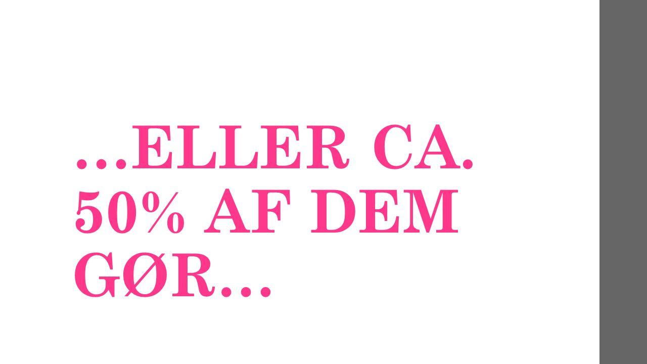 …ELLER CA. 50% AF DEM GØR…