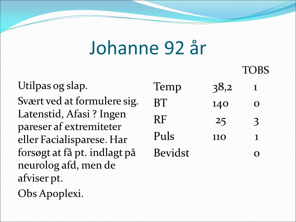 Johanne 92 år Temp 38,2 1 BT 140 0 RF 25 3 Puls 110 1 Bevidst 0 TOBS
